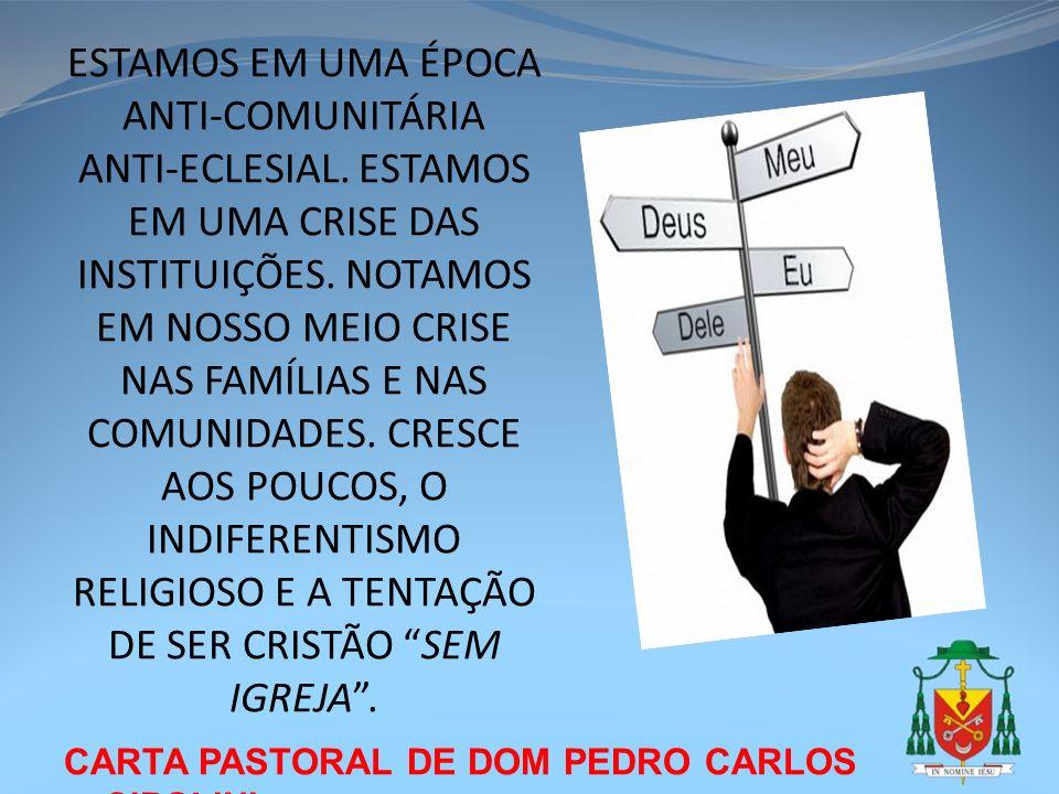 CARTA PASTORAL DE DOM PEDRO CARLOS CIPOLINI ESTAMOS EM UMA ÉPOCA ANTI-COMUNITÁRIA ANTI-ECLESIAL. ESTAMOS EM UMA CRISE DAS INSTITUIÇÕES. NOTAMOS EM NOS