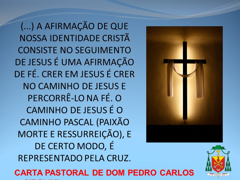 CARTA PASTORAL DE DOM PEDRO CARLOS CIPOLINI (...) A AFIRMAÇÃO DE QUE NOSSA IDENTIDADE CRISTÃ CONSISTE NO SEGUIMENTO DE JESUS É UMA AFIRMAÇÃO DE FÉ. CR