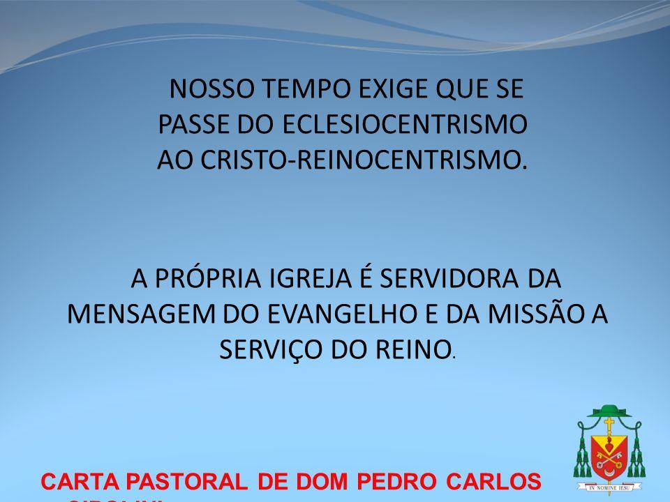 CARTA PASTORAL DE DOM PEDRO CARLOS CIPOLINI NOSSO TEMPO EXIGE QUE SE PASSE DO ECLESIOCENTRISMO AO CRISTO-REINOCENTRISMO. A PRÓPRIA IGREJA É SERVIDORA