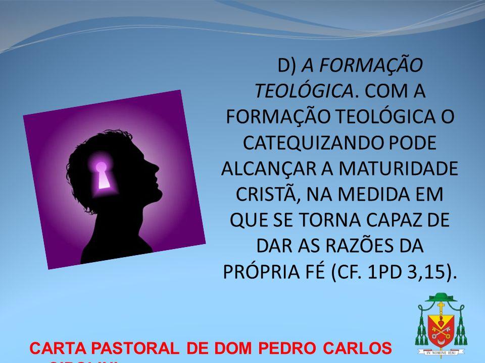 CARTA PASTORAL DE DOM PEDRO CARLOS CIPOLINI D) A FORMAÇÃO TEOLÓGICA. COM A FORMAÇÃO TEOLÓGICA O CATEQUIZANDO PODE ALCANÇAR A MATURIDADE CRISTÃ, NA MED