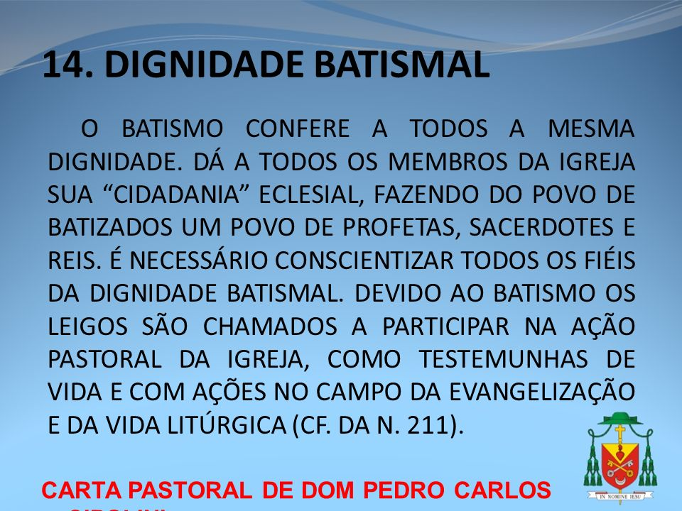 CARTA PASTORAL DE DOM PEDRO CARLOS CIPOLINI 14. DIGNIDADE BATISMAL O BATISMO CONFERE A TODOS A MESMA DIGNIDADE. DÁ A TODOS OS MEMBROS DA IGREJA SUA CI