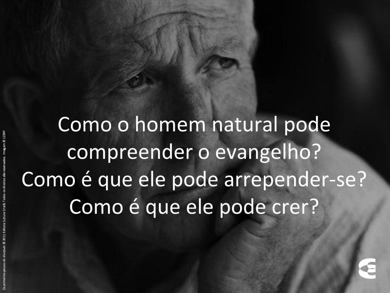 Como o homem natural pode compreender o evangelho? Como é que ele pode arrepender-se? Como é que ele pode crer? Os primeiros passos do discípulo © 201