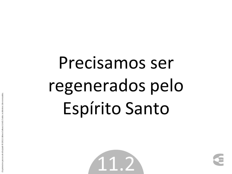 Precisamos ser regenerados pelo Espírito Santo 11.2 Os primeiros passos do discípulo © 2011 Editora Cultura Cristã. Todos os direitos são reservados.