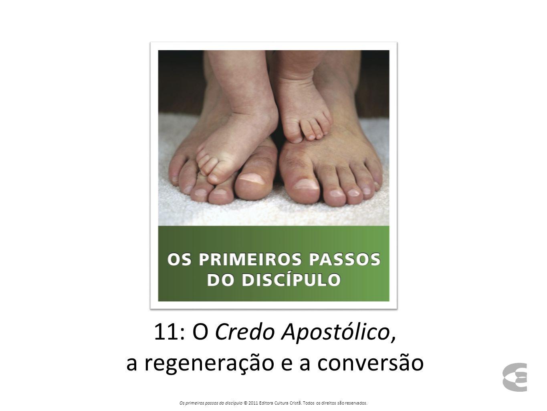 11: O Credo Apostólico, a regeneração e a conversão Os primeiros passos do discípulo © 2011 Editora Cultura Cristã. Todos os direitos são reservados.