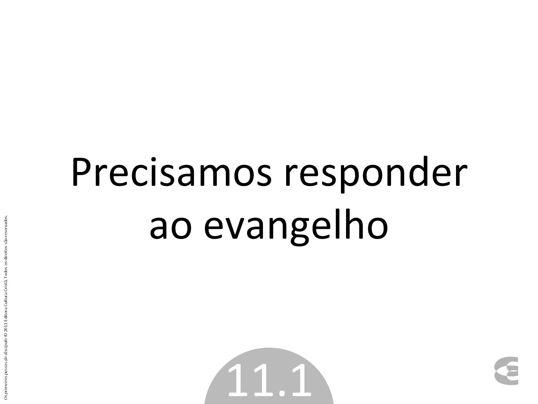 Precisamos responder ao evangelho 11.1 Os primeiros passos do discípulo © 2011 Editora Cultura Cristã. Todos os direitos são reservados.