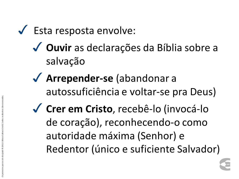 Esta resposta envolve: Ouvir as declarações da Bíblia sobre a salvação Arrepender-se (abandonar a autossuficiência e voltar-se pra Deus) Crer em Crist