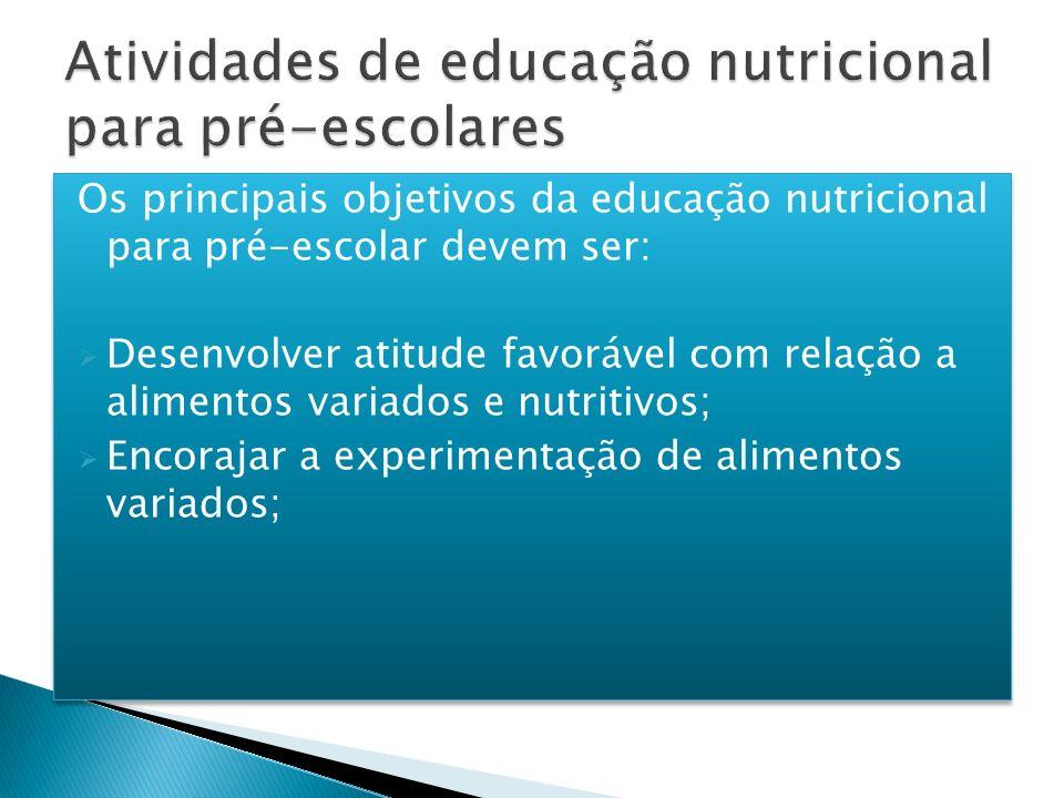 Os principais objetivos da educação nutricional para pré-escolar devem ser: Desenvolver atitude favorável com relação a alimentos variados e nutritivo