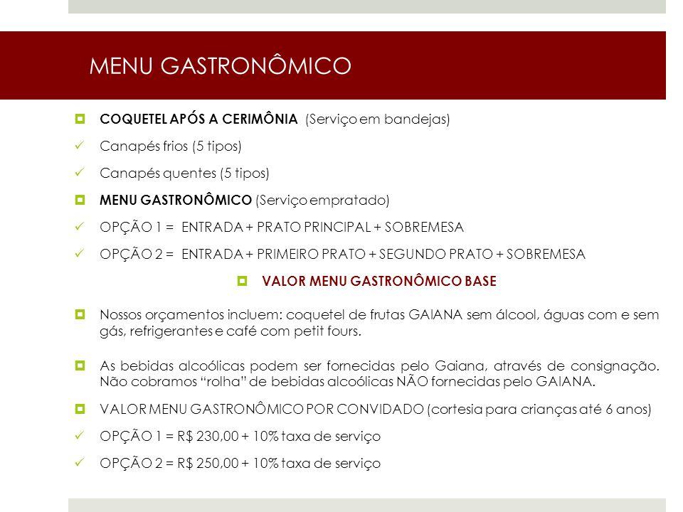 MENU GASTRONÔMICO COQUETEL APÓS A CERIMÔNIA (Serviço em bandejas) Canapés frios (5 tipos) Canapés quentes (5 tipos) MENU GASTRONÔMICO (Serviço empratado) OPÇÃO 1 = ENTRADA + PRATO PRINCIPAL + SOBREMESA OPÇÃO 2 = ENTRADA + PRIMEIRO PRATO + SEGUNDO PRATO + SOBREMESA VALOR MENU GASTRONÔMICO BASE Nossos orçamentos incluem: coquetel de frutas GAIANA sem álcool, águas com e sem gás, refrigerantes e café com petit fours.