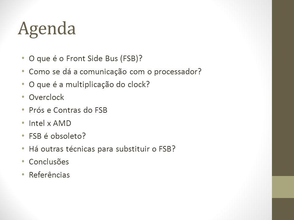 Agenda O que é o Front Side Bus (FSB)? Como se dá a comunicação com o processador? O que é a multiplicação do clock? Overclock Prós e Contras do FSB I