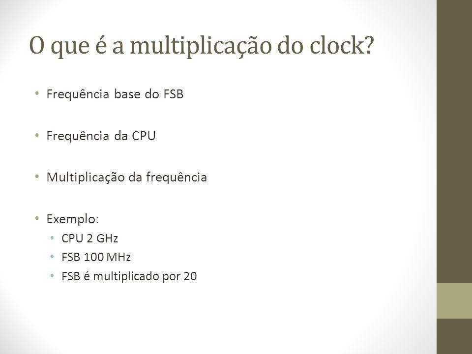 O que é a multiplicação do clock? Frequência base do FSB Frequência da CPU Multiplicação da frequência Exemplo: CPU 2 GHz FSB 100 MHz FSB é multiplica