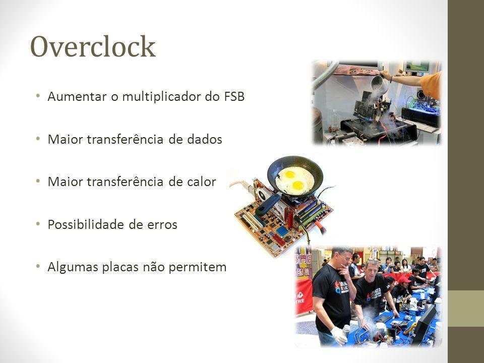 Overclock Aumentar o multiplicador do FSB Maior transferência de dados Maior transferência de calor Possibilidade de erros Algumas placas não permitem