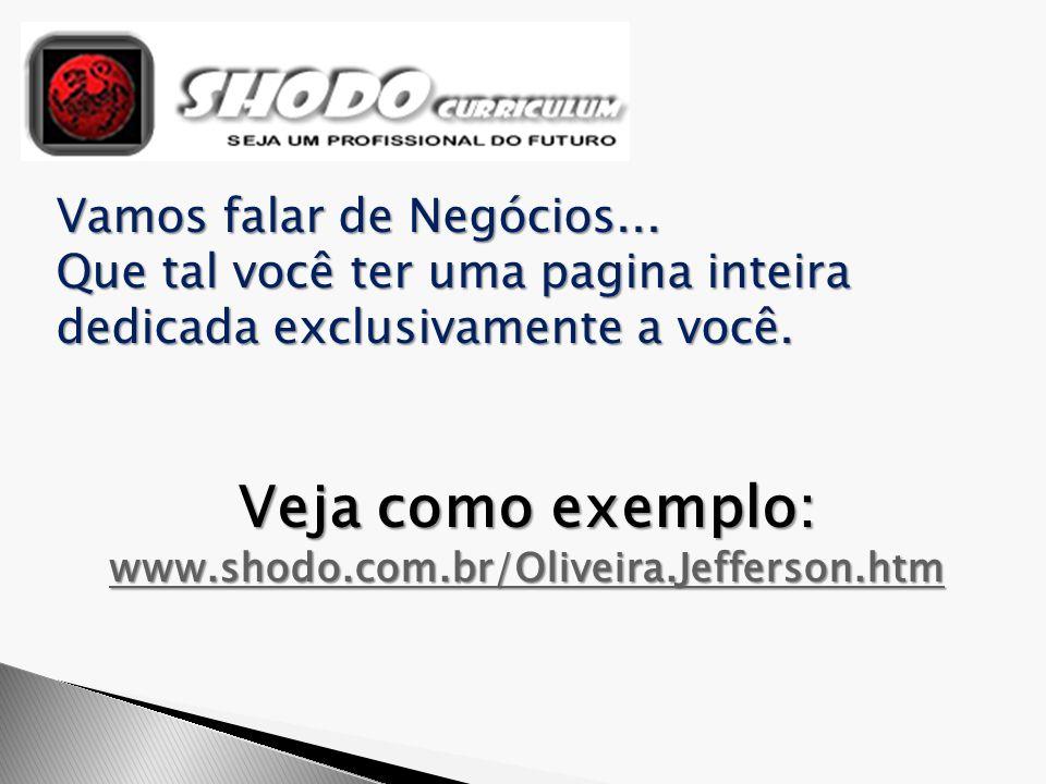 Vamos falar de Negócios... Que tal você ter uma pagina inteira dedicada exclusivamente a você. Veja como exemplo: www.shodo.com.br/Oliveira.Jefferson.