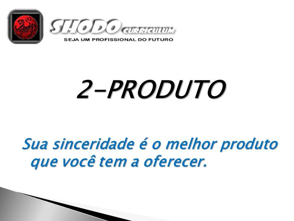 2-PRODUTO Sua sinceridade é o melhor produto que você tem a oferecer.