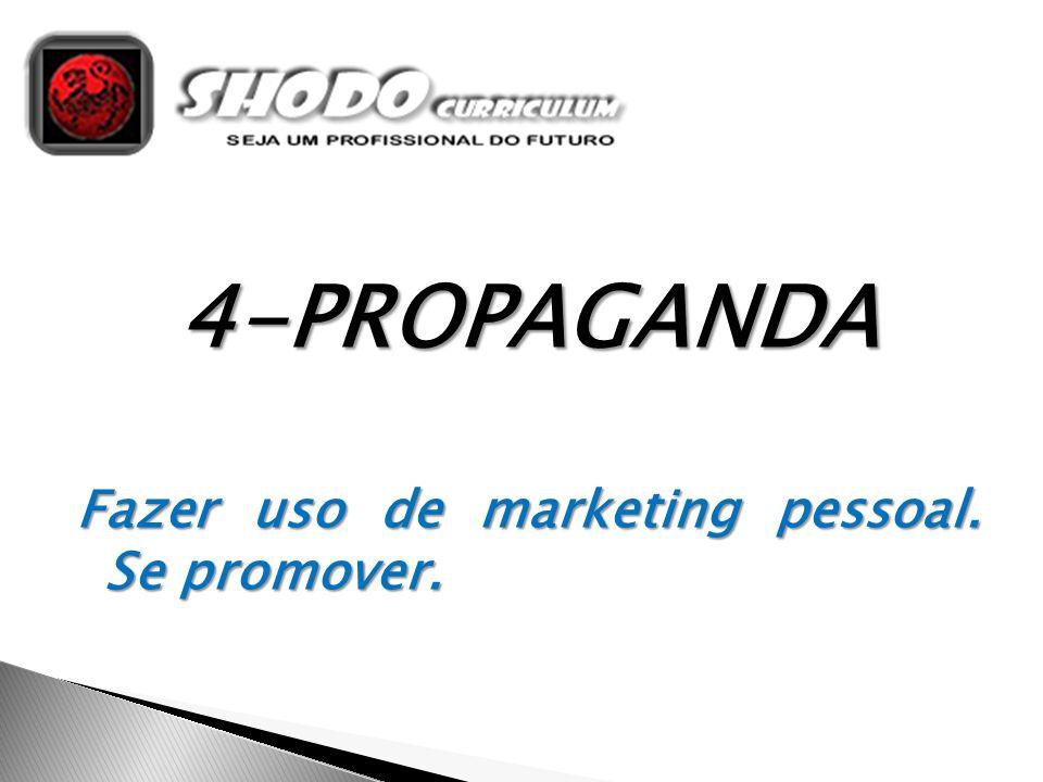 4-PROPAGANDA Fazer uso de marketing pessoal. Se promover.