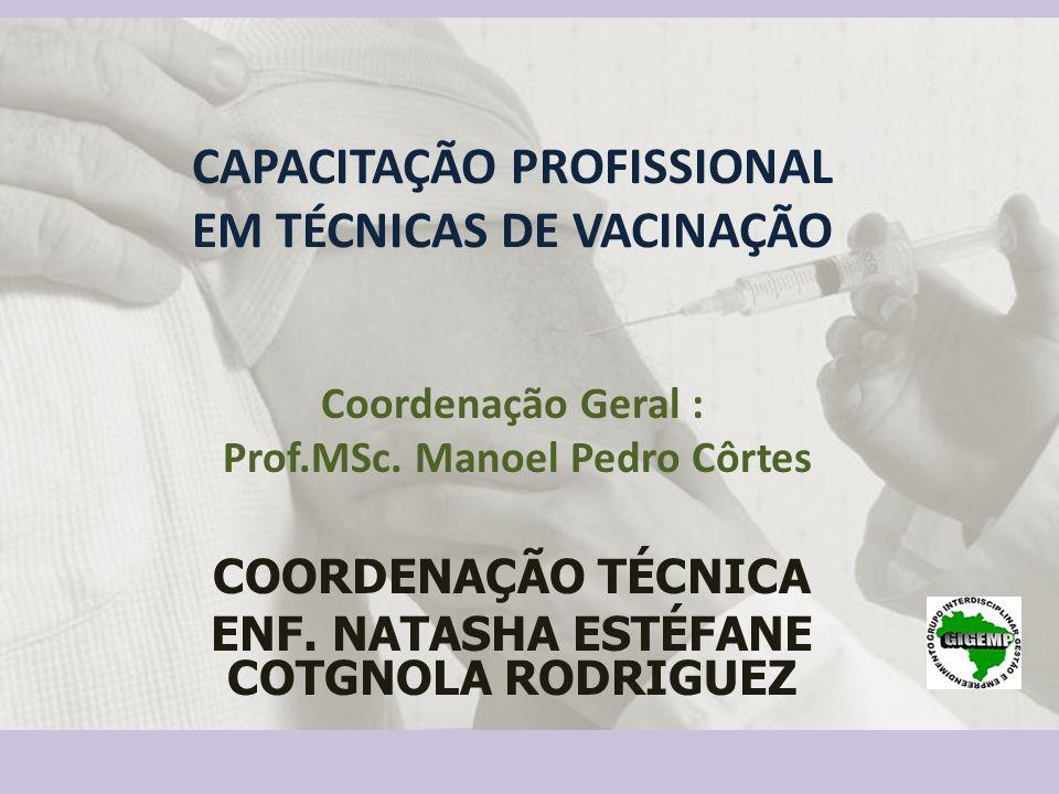 CAPACITAÇÃO PROFISSIONAL EM TÉCNICAS DE VACINAÇÃO Coordenação Geral : Prof.MSc. Manoel Pedro Côrtes COORDENAÇÃO TÉCNICA ENF. NATASHA ESTÉFANE COTGNOLA