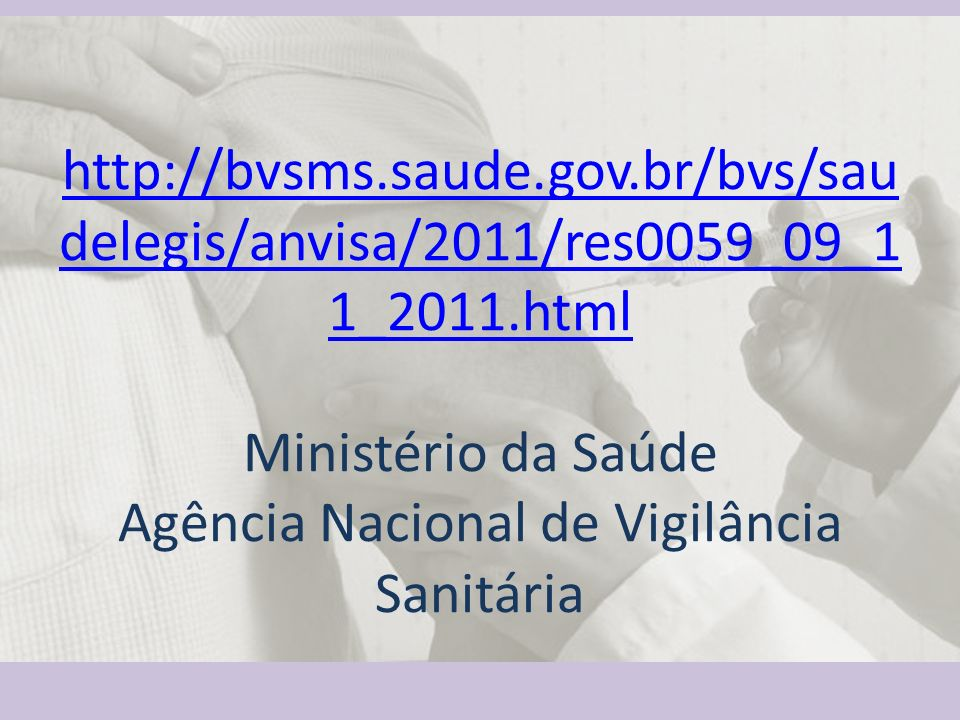 http://bvsms.saude.gov.br/bvs/sau delegis/anvisa/2011/res0059_09_1 1_2011.html Ministério da Saúde Agência Nacional de Vigilância Sanitária http://bvsms.saude.gov.br/bvs/sau delegis/anvisa/2011/res0059_09_1 1_2011.html