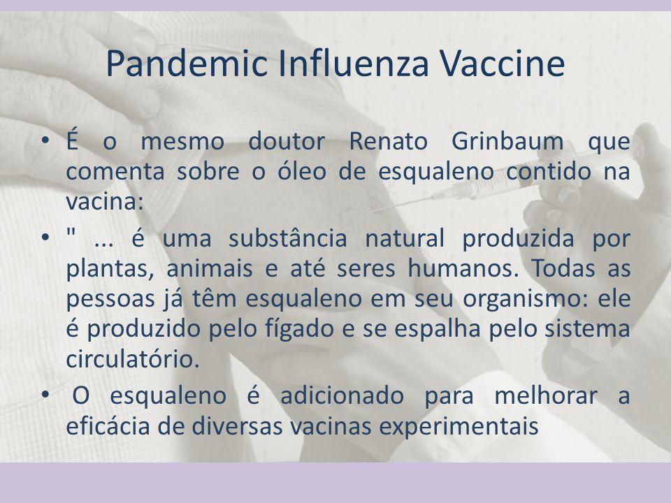 Pandemic Influenza Vaccine É o mesmo doutor Renato Grinbaum que comenta sobre o óleo de esqualeno contido na vacina:
