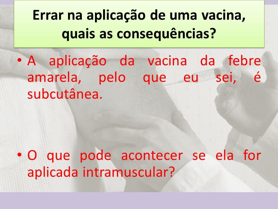 Errar na aplicação de uma vacina, quais as consequências? A aplicação da vacina da febre amarela, pelo que eu sei, é subcutânea. O que pode acontecer