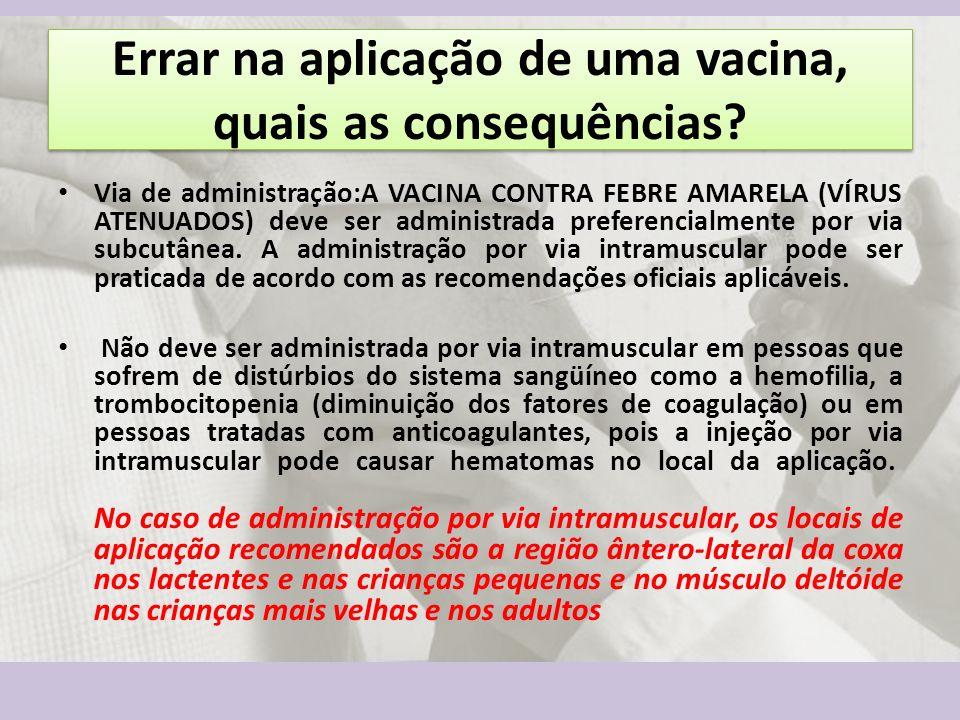 Errar na aplicação de uma vacina, quais as consequências? Via de administração:A VACINA CONTRA FEBRE AMARELA (VÍRUS ATENUADOS) deve ser administrada p