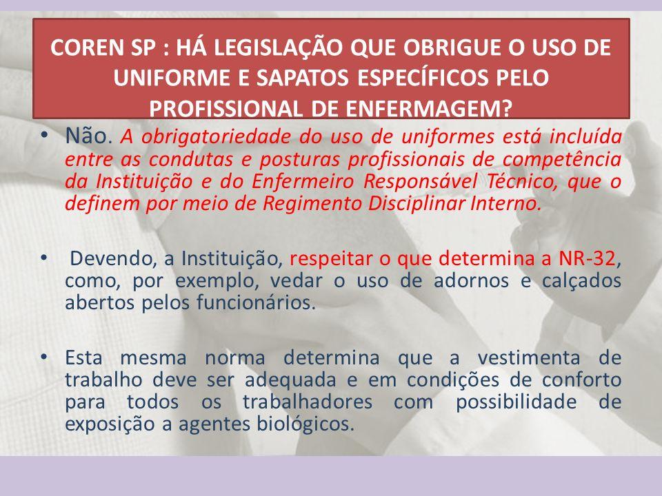 COREN SP : HÁ LEGISLAÇÃO QUE OBRIGUE O USO DE UNIFORME E SAPATOS ESPECÍFICOS PELO PROFISSIONAL DE ENFERMAGEM? Não. A obrigatoriedade do uso de uniform