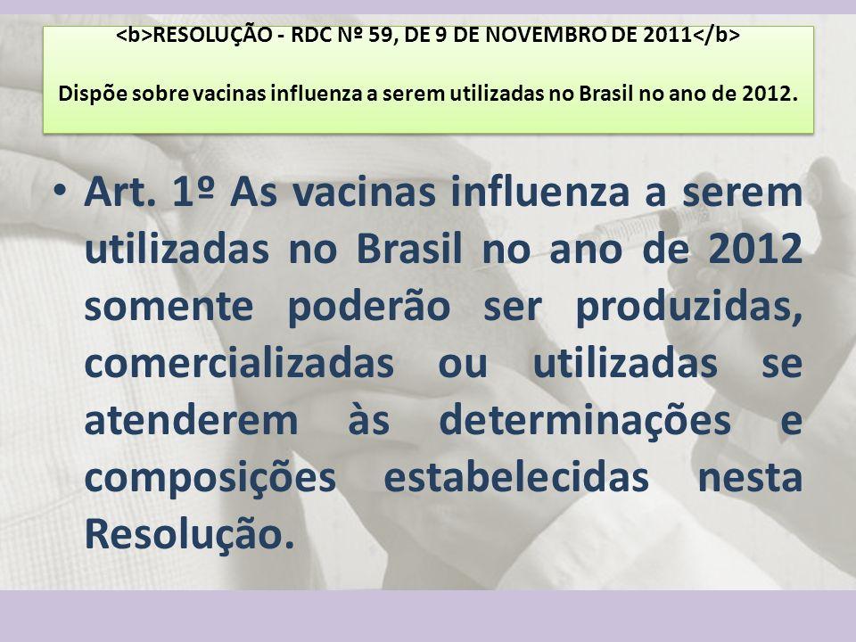 RESOLUÇÃO - RDC Nº 59, DE 9 DE NOVEMBRO DE 2011 Dispõe sobre vacinas influenza a serem utilizadas no Brasil no ano de 2012. Art. 1º As vacinas influen