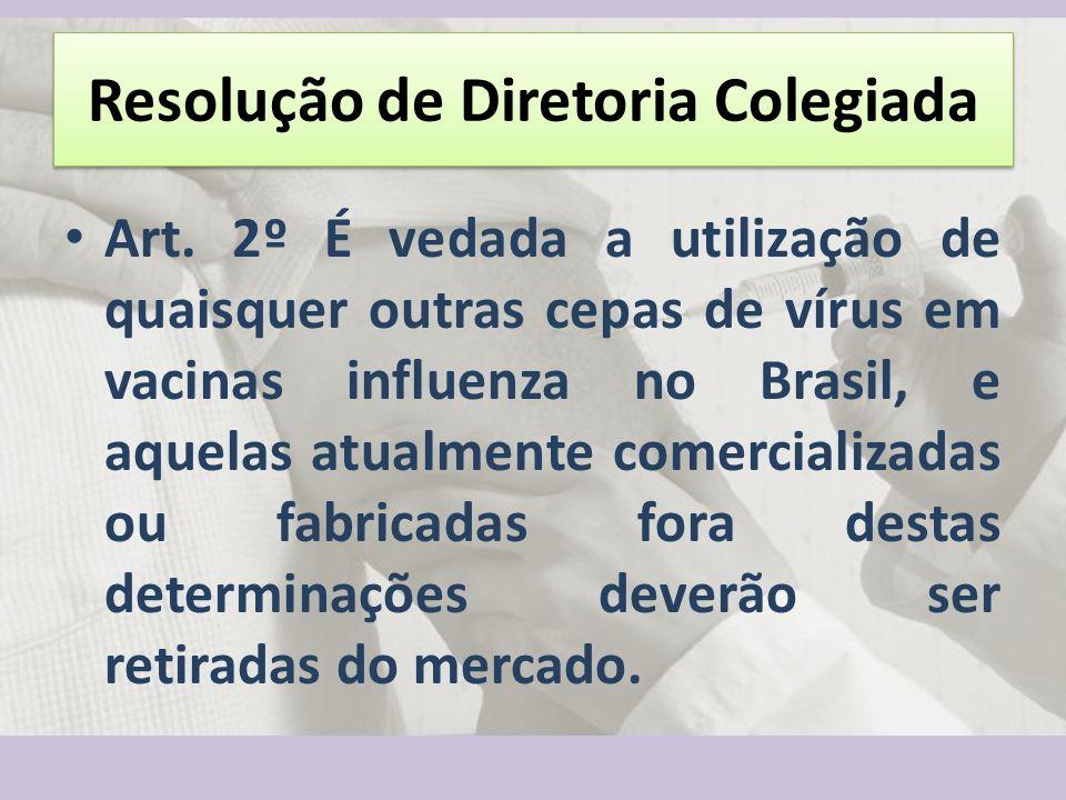 Resolução de Diretoria Colegiada Art. 2º É vedada a utilização de quaisquer outras cepas de vírus em vacinas influenza no Brasil, e aquelas atualmente