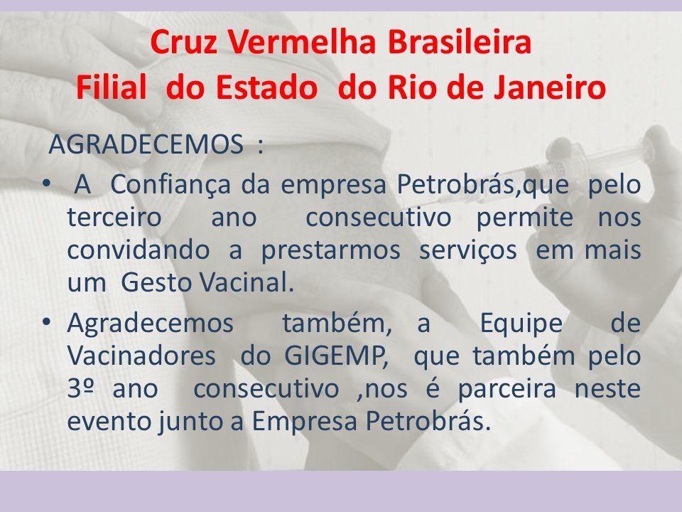 Cruz Vermelha Brasileira Filial do Estado do Rio de Janeiro AGRADECEMOS : A Confiança da empresa Petrobrás,que pelo terceiro ano consecutivo permite nos convidando a prestarmos serviços em mais um Gesto Vacinal.