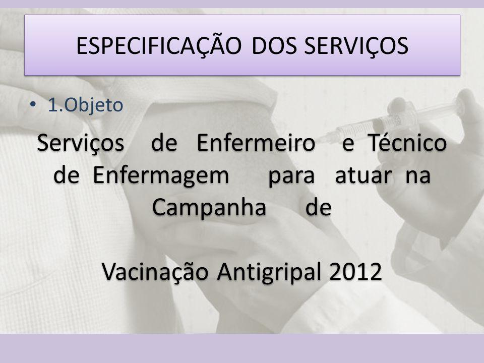ESPECIFICAÇÃO DOS SERVIÇOS Serviços de Enfermeiro e Técnico de Enfermagem para atuar na Campanha de Vacinação Antigripal 2012 1.Objeto