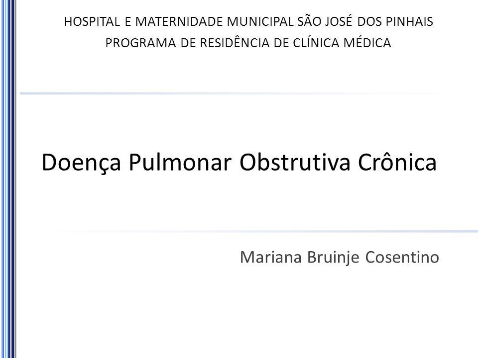Doença Pulmonar Obstrutiva Crônica Mariana Bruinje Cosentino HOSPITAL E MATERNIDADE MUNICIPAL SÃO JOSÉ DOS PINHAIS PROGRAMA DE RESIDÊNCIA DE CLÍNICA M