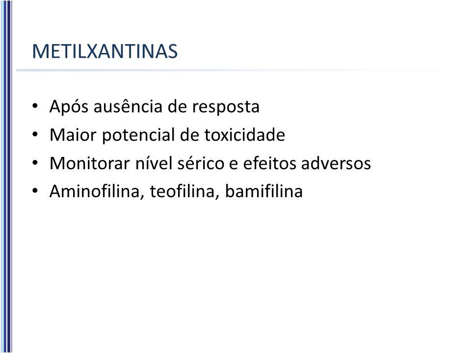 METILXANTINAS Após ausência de resposta Maior potencial de toxicidade Monitorar nível sérico e efeitos adversos Aminofilina, teofilina, bamifilina