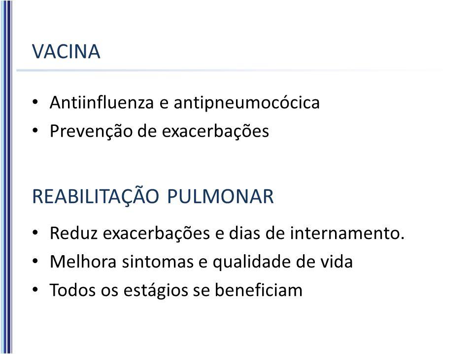 VACINA Antiinfluenza e antipneumocócica Prevenção de exacerbações REABILITAÇÃO PULMONAR Reduz exacerbações e dias de internamento. Melhora sintomas e