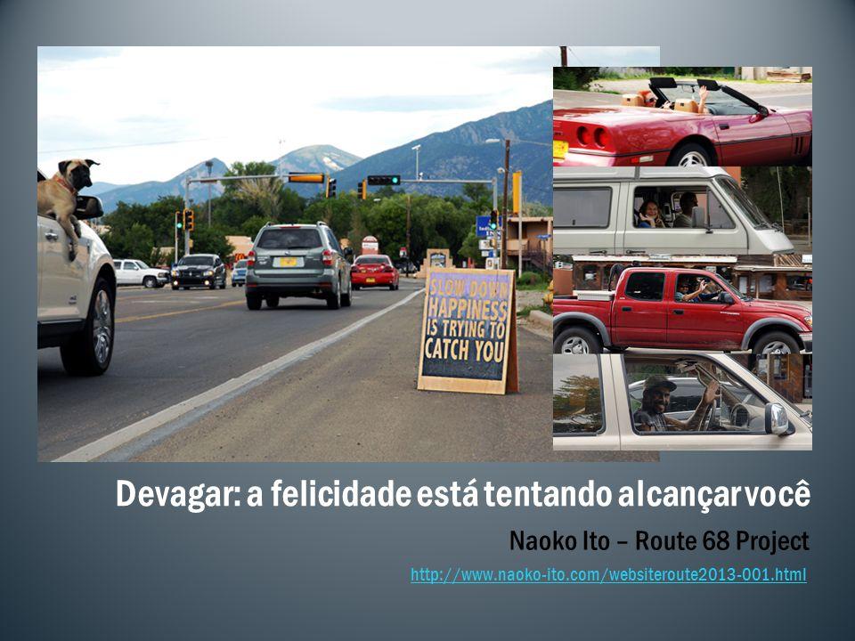 Naoko Ito – Route 68 Project http://www.naoko-ito.com/websiteroute2013-001.html Devagar: a felicidade está tentando alcançar você