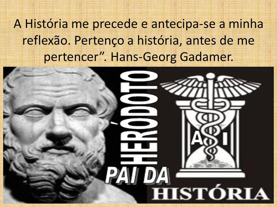 A História me precede e antecipa-se a minha reflexão. Pertenço a história, antes de me pertencer. Hans-Georg Gadamer.