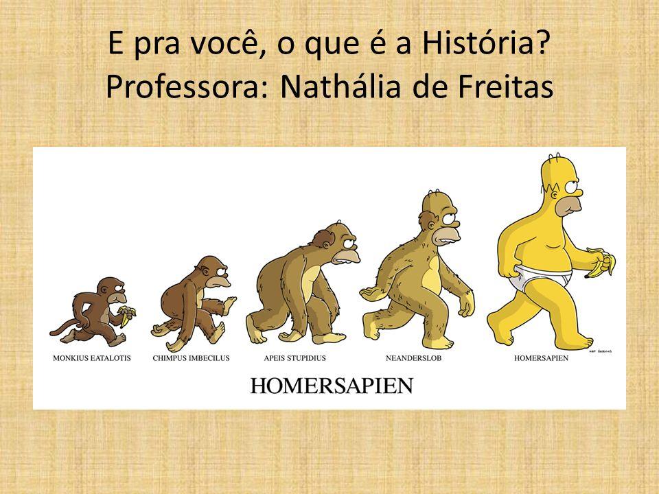 E pra você, o que é a História? Professora: Nathália de Freitas