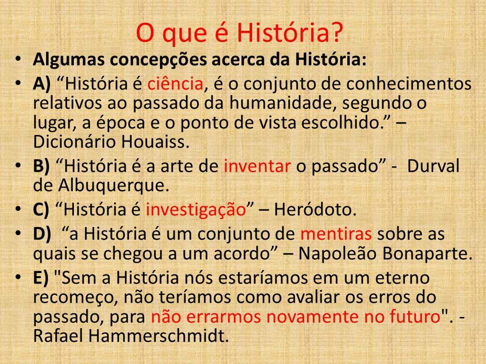 O que é História? Algumas concepções acerca da História: A) História é ciência, é o conjunto de conhecimentos relativos ao passado da humanidade, segu