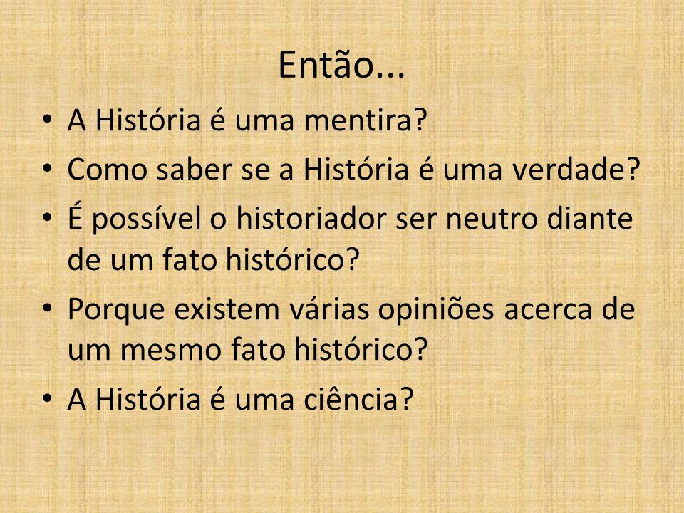 Então... A História é uma mentira? Como saber se a História é uma verdade? É possível o historiador ser neutro diante de um fato histórico? Porque exi
