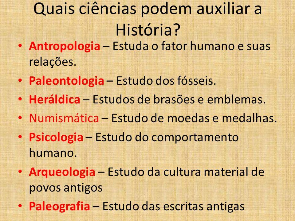Quais ciências podem auxiliar a História? Antropologia – Estuda o fator humano e suas relações. Paleontologia – Estudo dos fósseis. Heráldica – Estudo