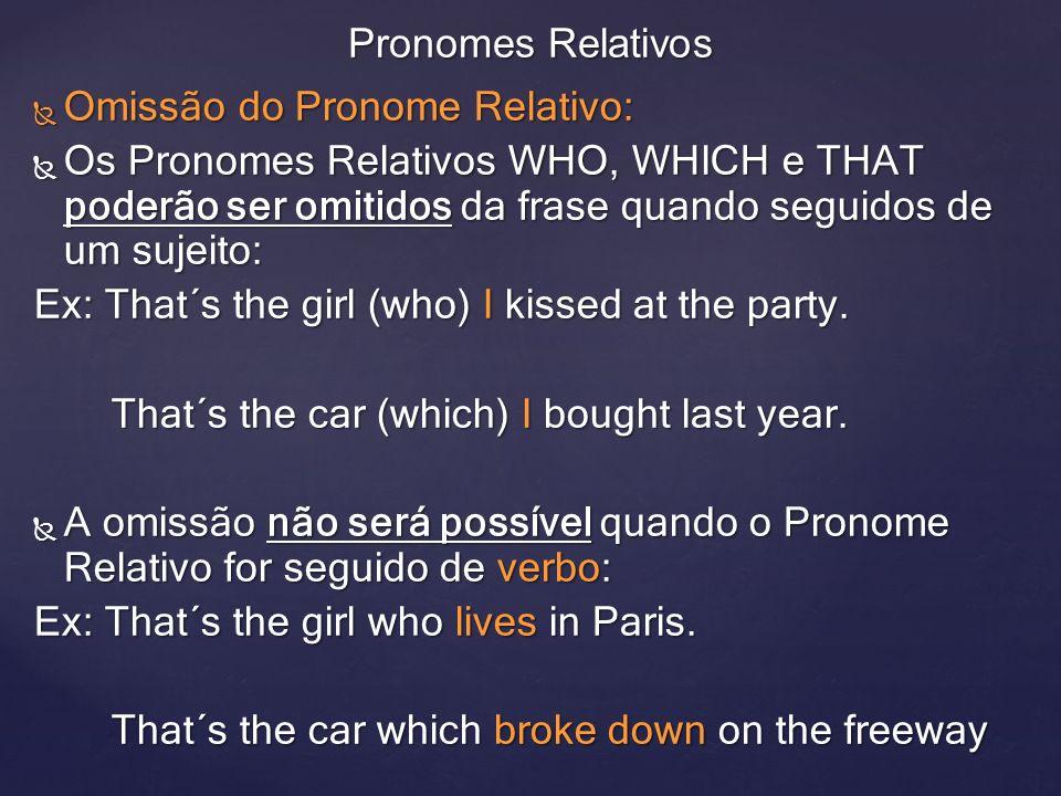 Omissão do Pronome Relativo: Omissão do Pronome Relativo: Os Pronomes Relativos WHO, WHICH e THAT poderão ser omitidos da frase quando seguidos de um sujeito: Os Pronomes Relativos WHO, WHICH e THAT poderão ser omitidos da frase quando seguidos de um sujeito: Ex: That´s the girl (who) I kissed at the party.