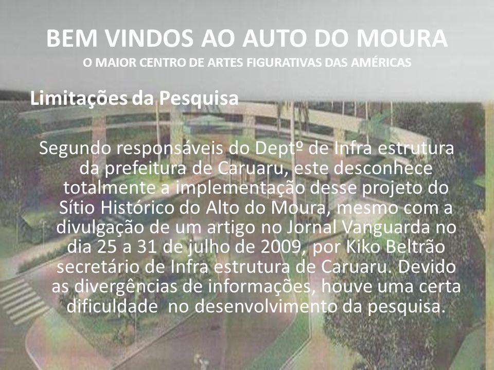 BEM VINDOS AO AUTO DO MOURA O MAIOR CENTRO DE ARTES FIGURATIVAS DAS AMÉRICAS Limitações da Pesquisa Segundo responsáveis do Deptº de Infra estrutura da prefeitura de Caruaru, este desconhece totalmente a implementação desse projeto do Sítio Histórico do Alto do Moura, mesmo com a divulgação de um artigo no Jornal Vanguarda no dia 25 a 31 de julho de 2009, por Kiko Beltrão secretário de Infra estrutura de Caruaru.