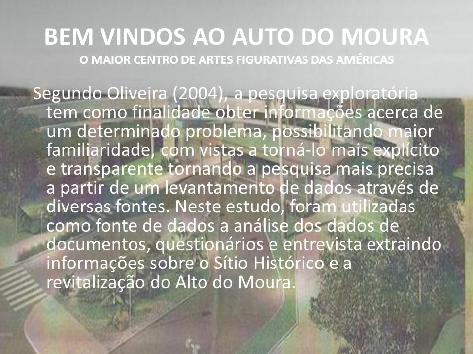 BEM VINDOS AO AUTO DO MOURA O MAIOR CENTRO DE ARTES FIGURATIVAS DAS AMÉRICAS Segundo Oliveira (2004), a pesquisa exploratória tem como finalidade obte