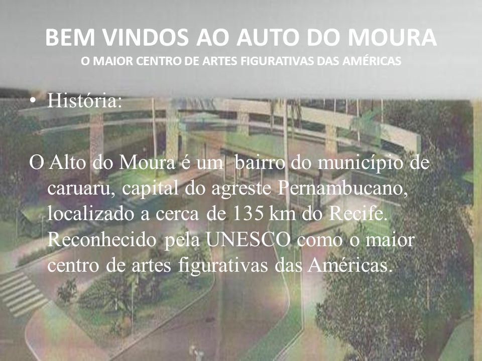 BEM VINDOS AO AUTO DO MOURA O MAIOR CENTRO DE ARTES FIGURATIVAS DAS AMÉRICAS História: O Alto do Moura é um bairro do município de caruaru, capital do agreste Pernambucano, localizado a cerca de 135 km do Recife.