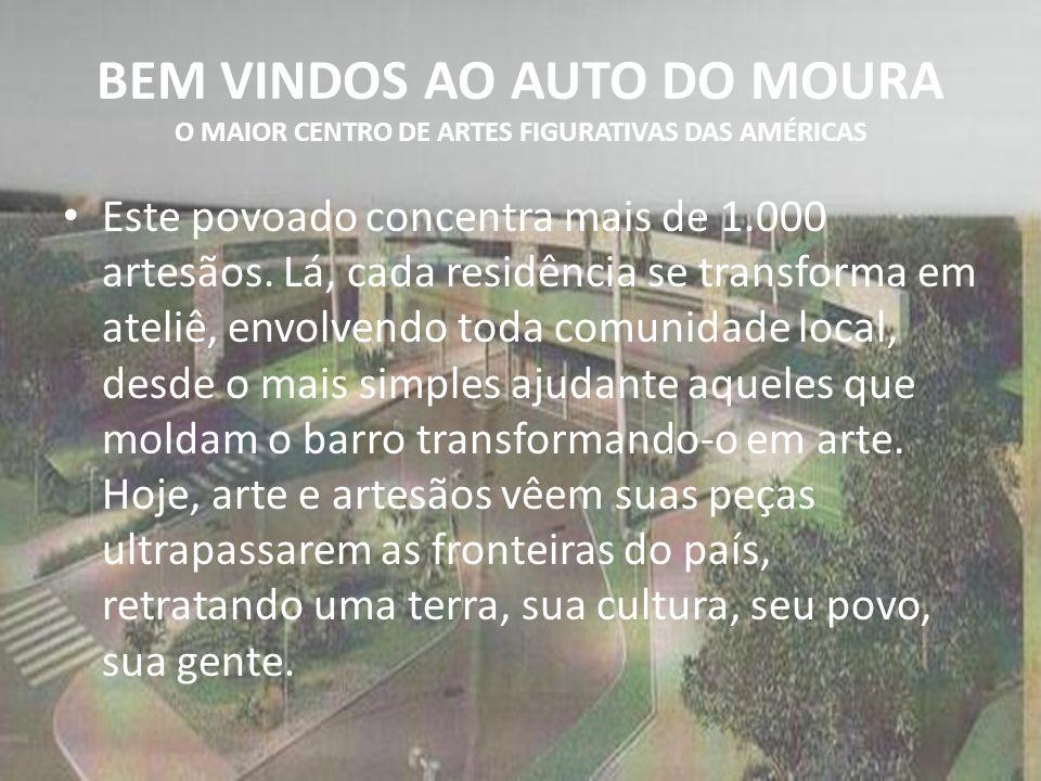 BEM VINDOS AO AUTO DO MOURA O MAIOR CENTRO DE ARTES FIGURATIVAS DAS AMÉRICAS Este povoado concentra mais de 1.000 artesãos.