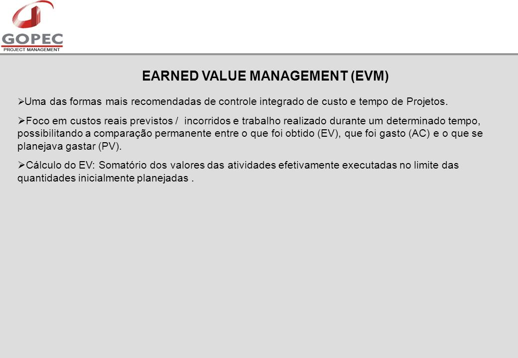 EARNED VALUE MANAGEMENT (EVM) Uma das formas mais recomendadas de controle integrado de custo e tempo de Projetos.
