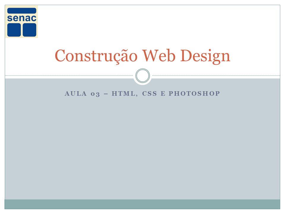 AULA 03 – HTML, CSS E PHOTOSHOP Construção Web Design