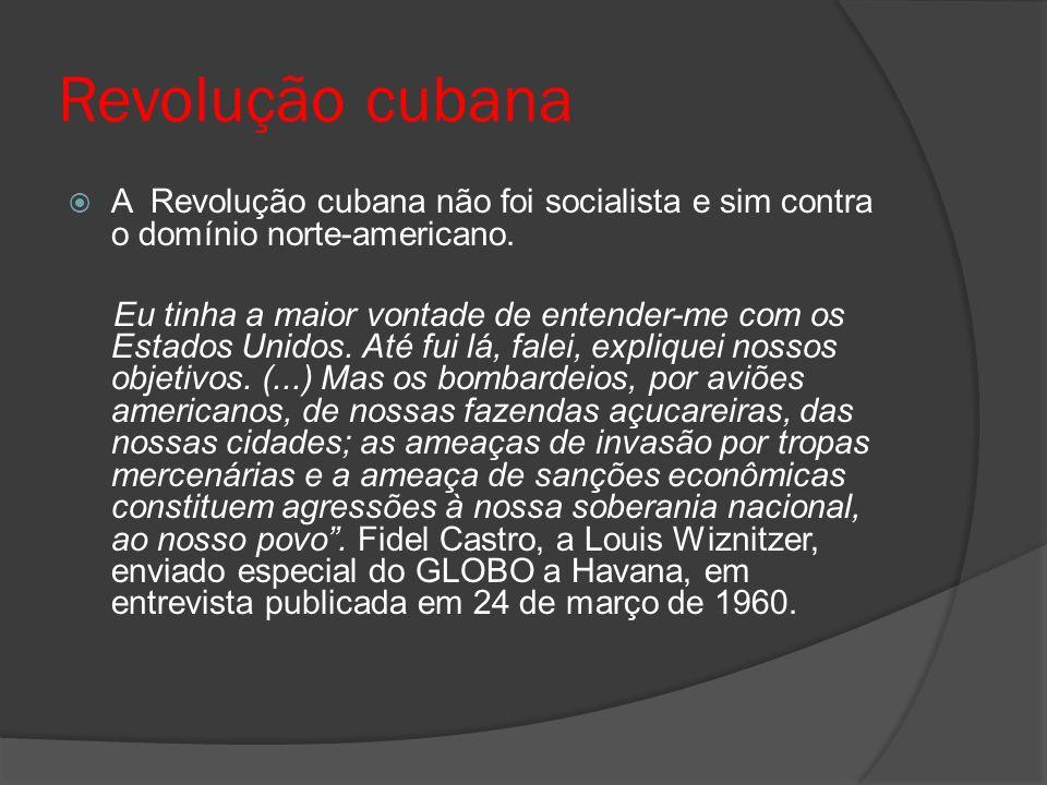 Revolução cubana A Revolução cubana não foi socialista e sim contra o domínio norte-americano. Eu tinha a maior vontade de entender-me com os Estados