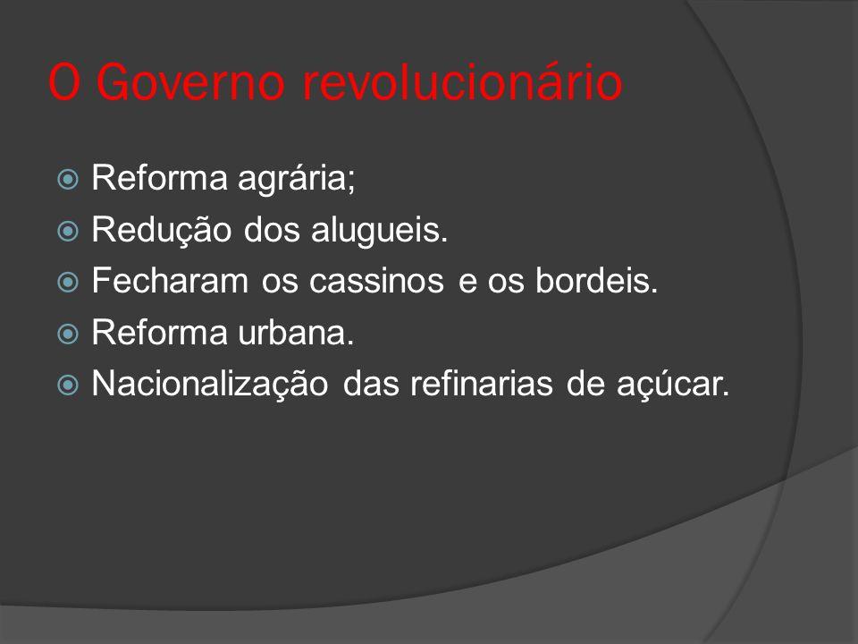 O Governo revolucionário Reforma agrária; Redução dos alugueis. Fecharam os cassinos e os bordeis. Reforma urbana. Nacionalização das refinarias de aç
