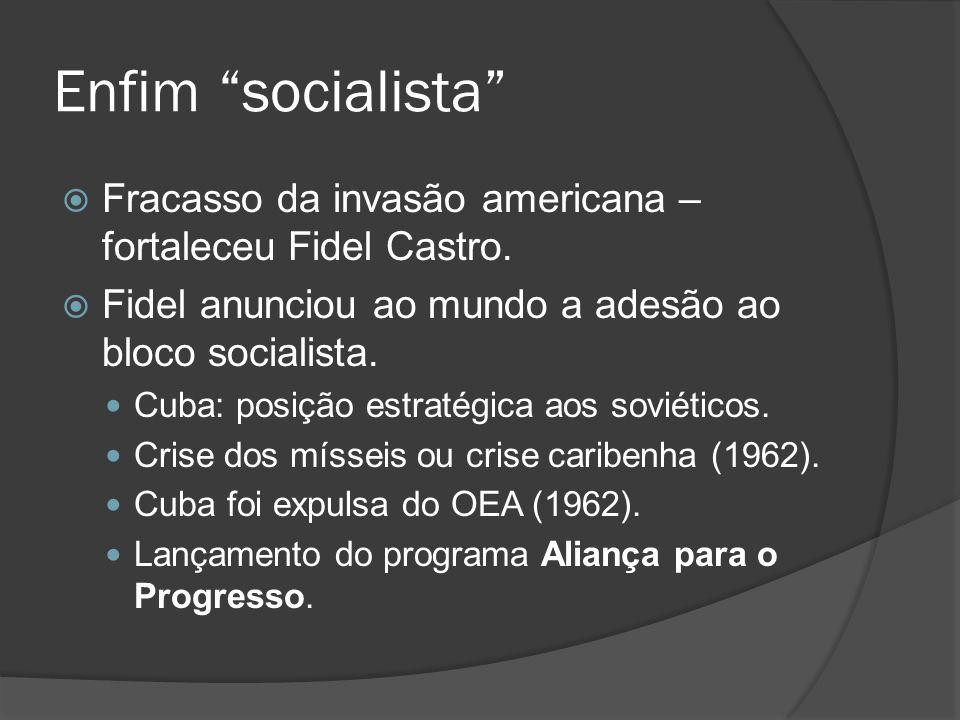 Enfim socialista Fracasso da invasão americana – fortaleceu Fidel Castro. Fidel anunciou ao mundo a adesão ao bloco socialista. Cuba: posição estratég