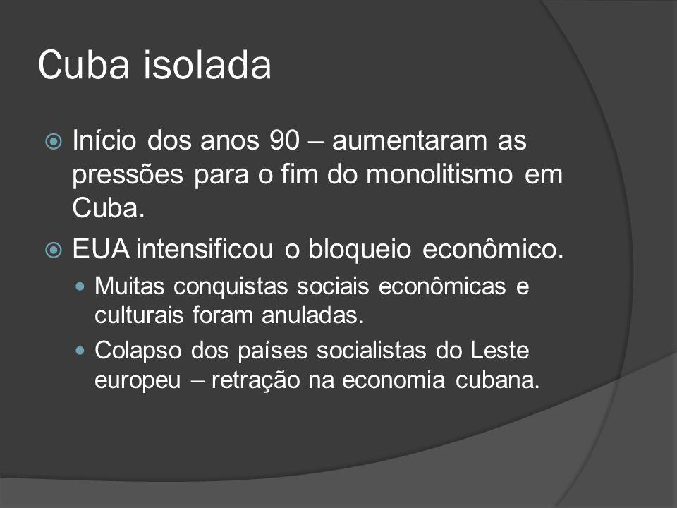 Cuba isolada Início dos anos 90 – aumentaram as pressões para o fim do monolitismo em Cuba. EUA intensificou o bloqueio econômico. Muitas conquistas s