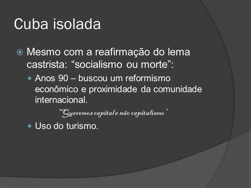Cuba isolada Mesmo com a reafirmação do lema castrista: socialismo ou morte: Anos 90 – buscou um reformismo econômico e proximidade da comunidade inte
