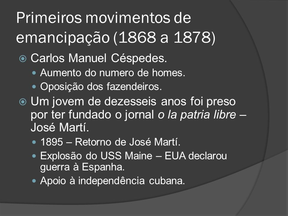 Primeiros movimentos de emancipação (1868 a 1878) Carlos Manuel Céspedes. Aumento do numero de homes. Oposição dos fazendeiros. Um jovem de dezesseis